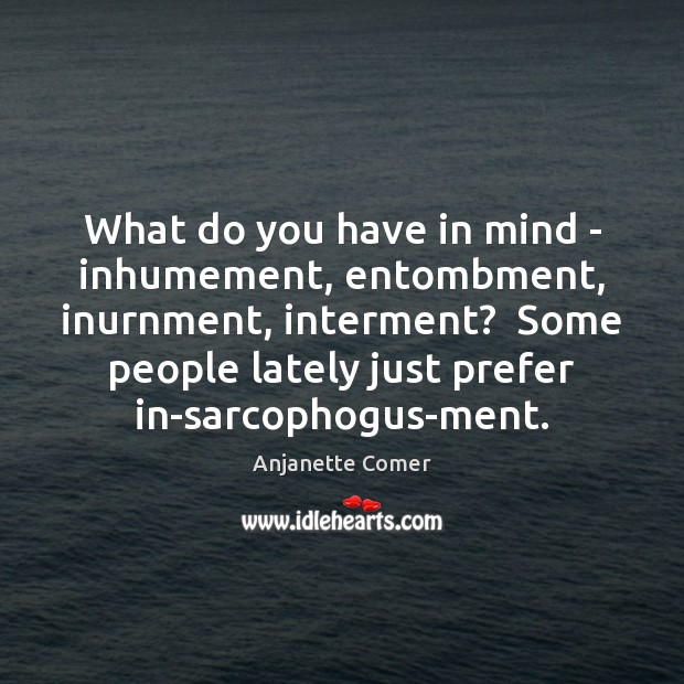 What do you have in mind – inhumement, entombment, inurnment, interment?  Some Image