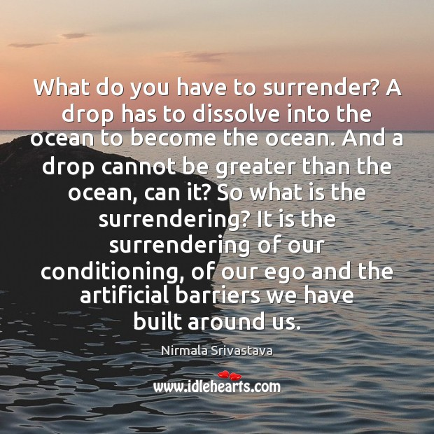 What do you have to surrender? A drop has to dissolve into Nirmala Srivastava Picture Quote