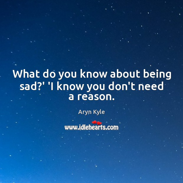 Image, What do you know about being sad?' 'I know you don't need a reason.