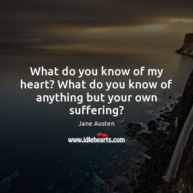 Image about What do you know of my heart? What do you know of anything but your own suffering?