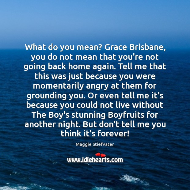 What do you mean? Grace Brisbane, you do not mean that you're Maggie Stiefvater Picture Quote