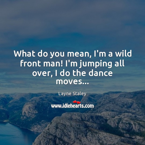 What do you mean, I'm a wild front man! I'm jumping all over, I do the dance moves… Image