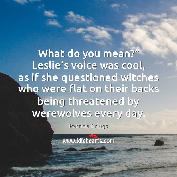"""What do you mean?"""" Leslie's voice was cool, as if she Patricia Briggs Picture Quote"""