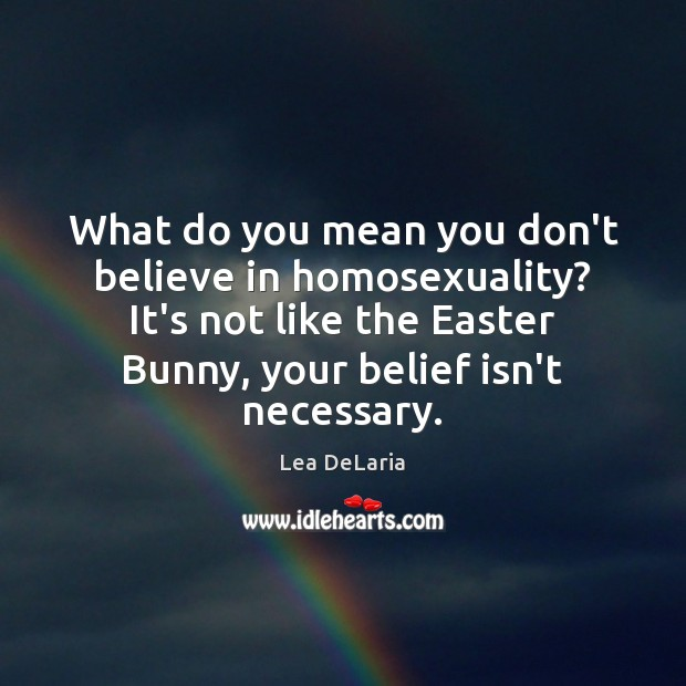 What do you mean you don't believe in homosexuality? It's not like Easter Quotes Image