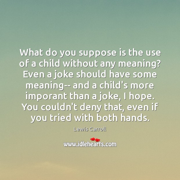 What do you suppose is the use of a child without any Lewis Carroll Picture Quote