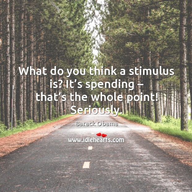 What do you think a stimulus is? it's spending – that's the whole point! seriously. Image