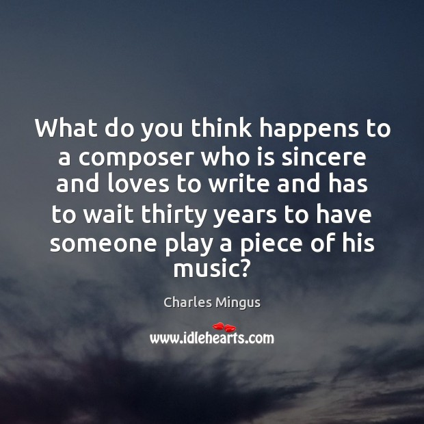 Charles Mingus Picture Quote image saying: What do you think happens to a composer who is sincere and