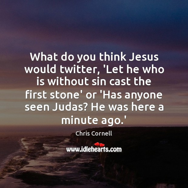 What do you think Jesus would twitter, 'Let he who is without Chris Cornell Picture Quote