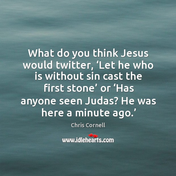 What do you think jesus would twitter, 'let he who is without sin cast the first stone' or Chris Cornell Picture Quote