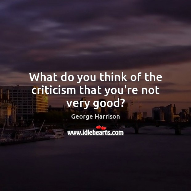 What do you think of the criticism that you're not very good? George Harrison Picture Quote