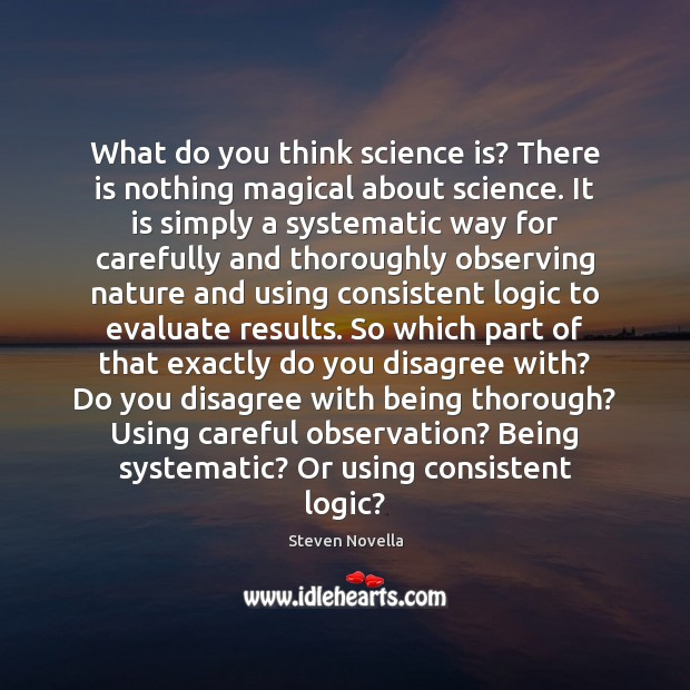 Image, What do you think science is? There is nothing magical about science.