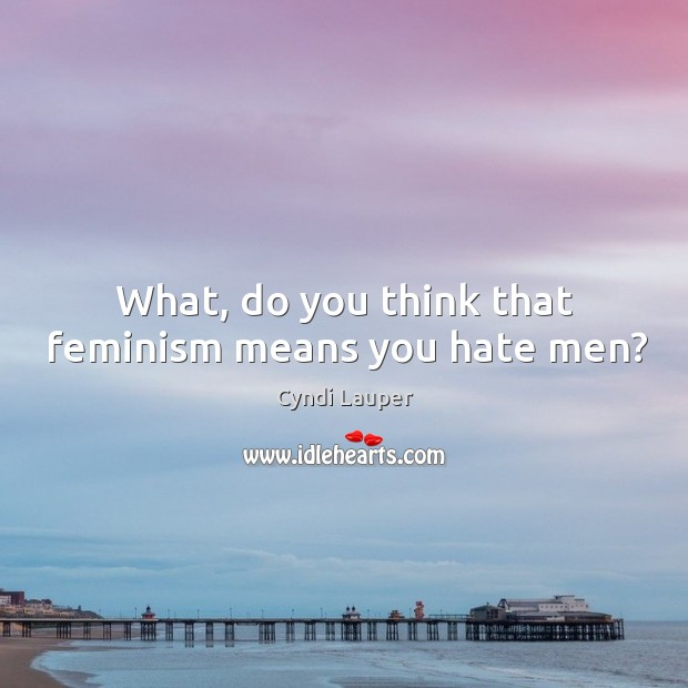 What, do you think that feminism means you hate men? Cyndi Lauper Picture Quote