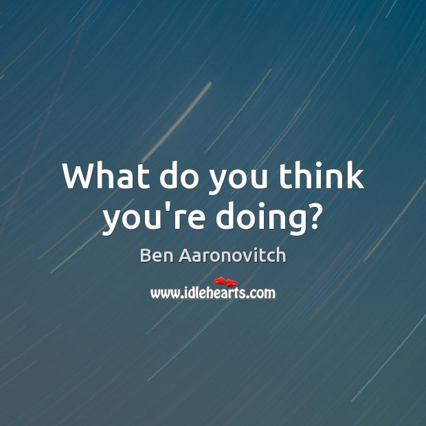 What do you think you're doing? Ben Aaronovitch Picture Quote
