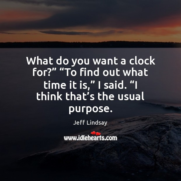 """What do you want a clock for?"""" """"To find out what time Jeff Lindsay Picture Quote"""