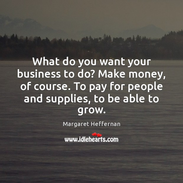 What do you want your business to do? Make money, of course. Margaret Heffernan Picture Quote