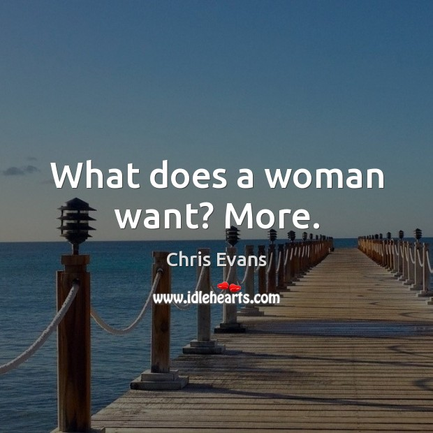 What does a woman want? More. Chris Evans Picture Quote