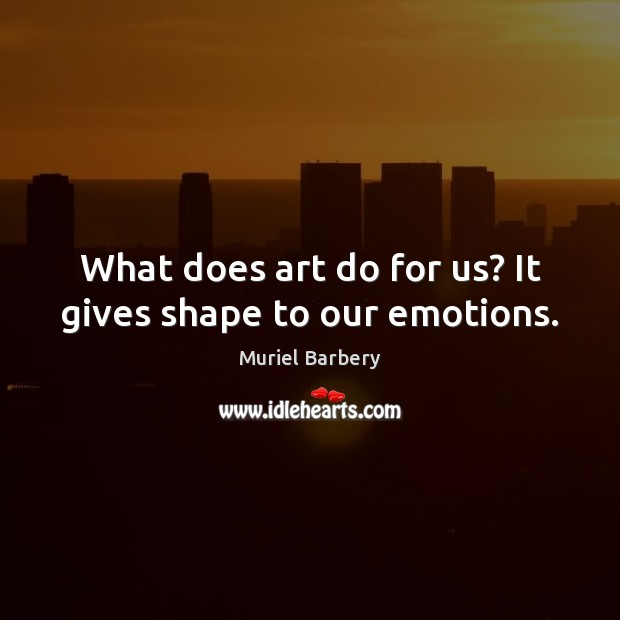 What does art do for us? It gives shape to our emotions. Muriel Barbery Picture Quote