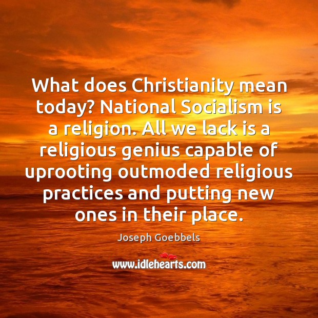 What does Christianity mean today? National Socialism is a religion. All we Joseph Goebbels Picture Quote