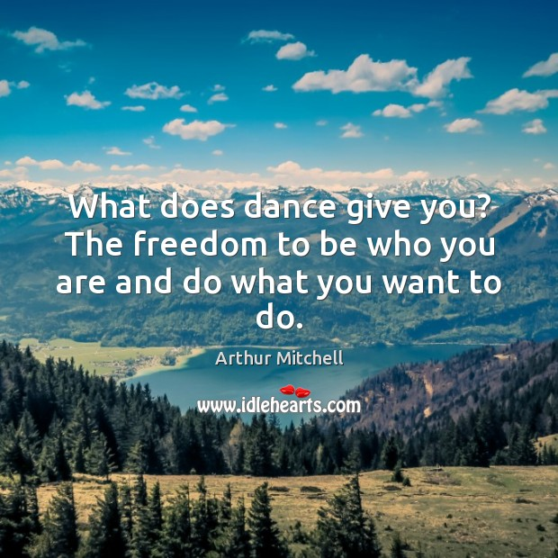 Image, What does dance give you? The freedom to be who you are and do what you want to do.