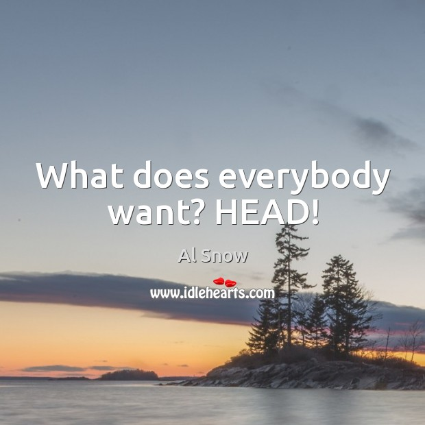Image, What does everybody want? HEAD!