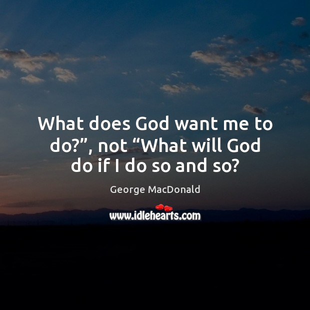 "Image, What does God want me to do?"", not ""What will God do if I do so and so?"