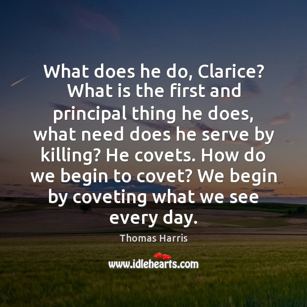 Thomas Harris Picture Quote image saying: What does he do, Clarice? What is the first and principal thing