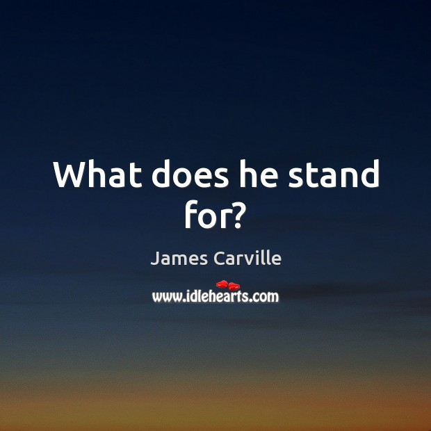 What does he stand for? James Carville Picture Quote