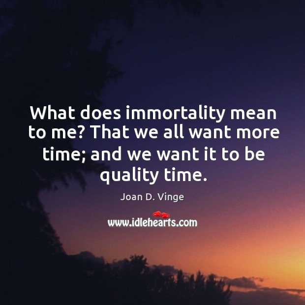 What does immortality mean to me? that we all want more time; and we want it to be quality time. Joan D. Vinge Picture Quote