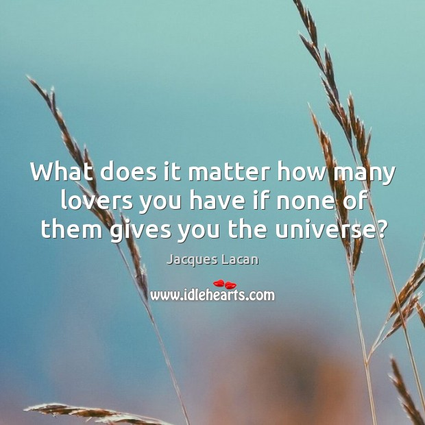 What does it matter how many lovers you have if none of them gives you the universe? Image
