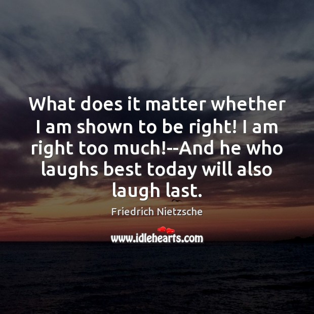 What does it matter whether I am shown to be right! I Image