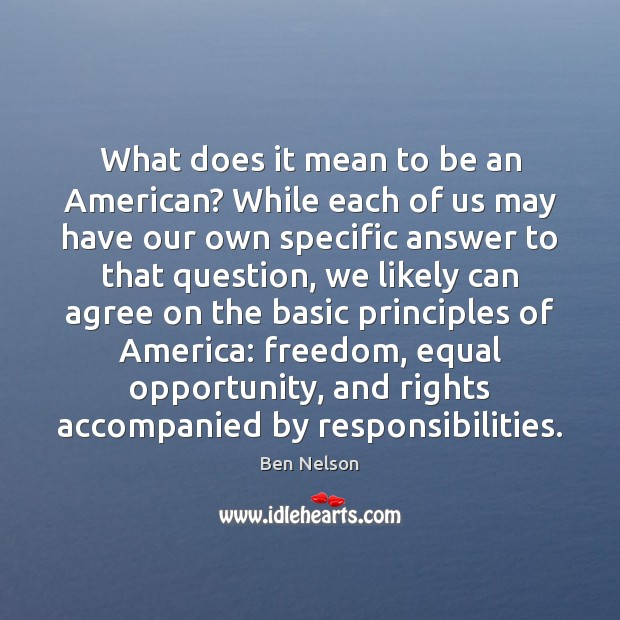 What does it mean to be an American? While each of us Ben Nelson Picture Quote