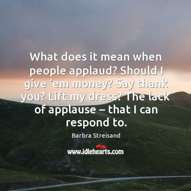 What does it mean when people applaud? should I give 'em money? say thank you? Image
