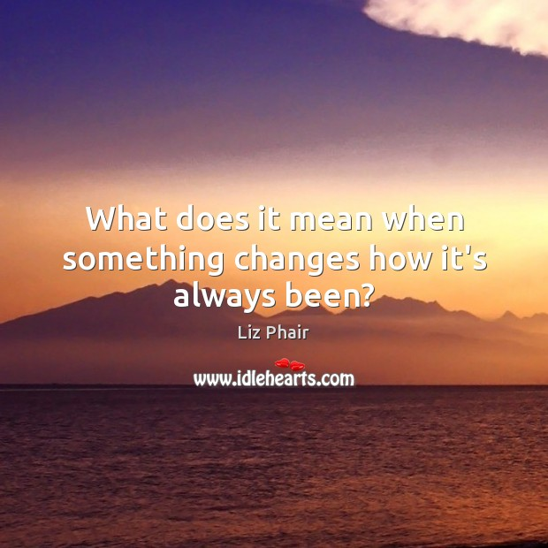 What does it mean when something changes how it's always been? Liz Phair Picture Quote