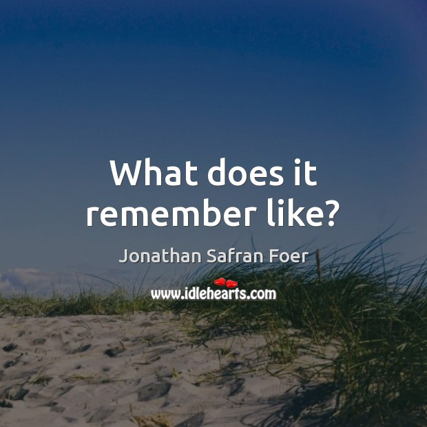 What does it remember like? Jonathan Safran Foer Picture Quote
