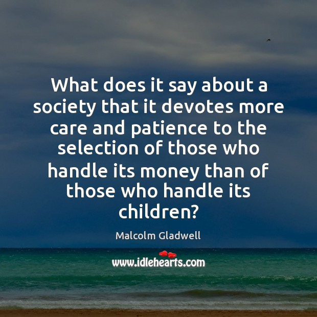 What does it say about a society that it devotes more care Malcolm Gladwell Picture Quote