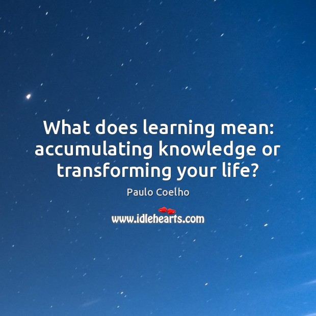 What does learning mean: accumulating knowledge or transforming your life? Image