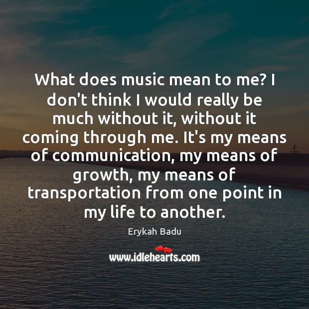What does music mean to me? I don't think I would really Erykah Badu Picture Quote