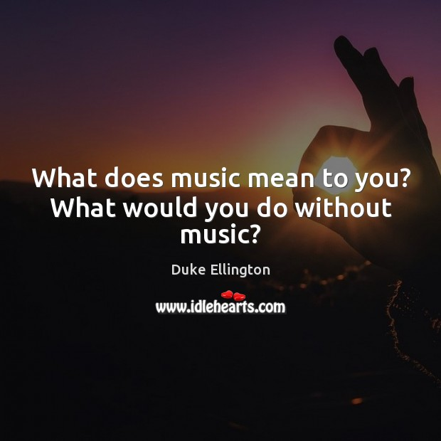 What does music mean to you? What would you do without music? Image