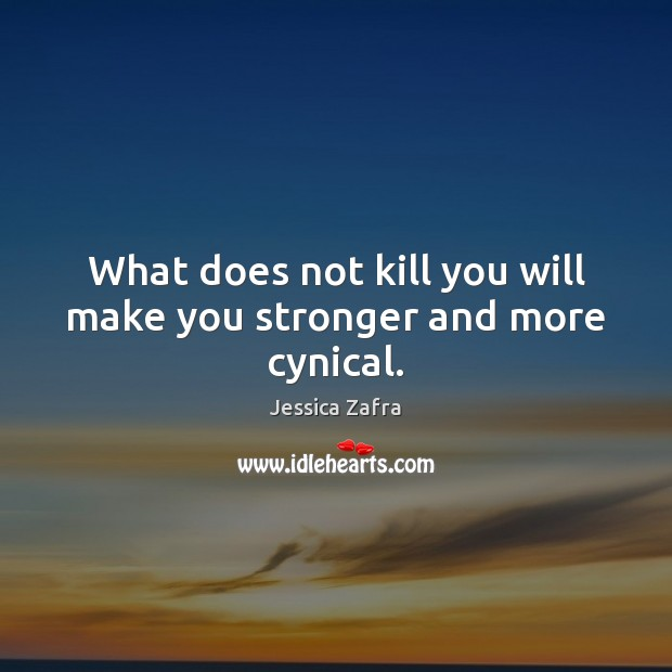 What does not kill you will make you stronger and more cynical. Image