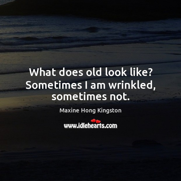What does old look like? Sometimes I am wrinkled, sometimes not. Maxine Hong Kingston Picture Quote