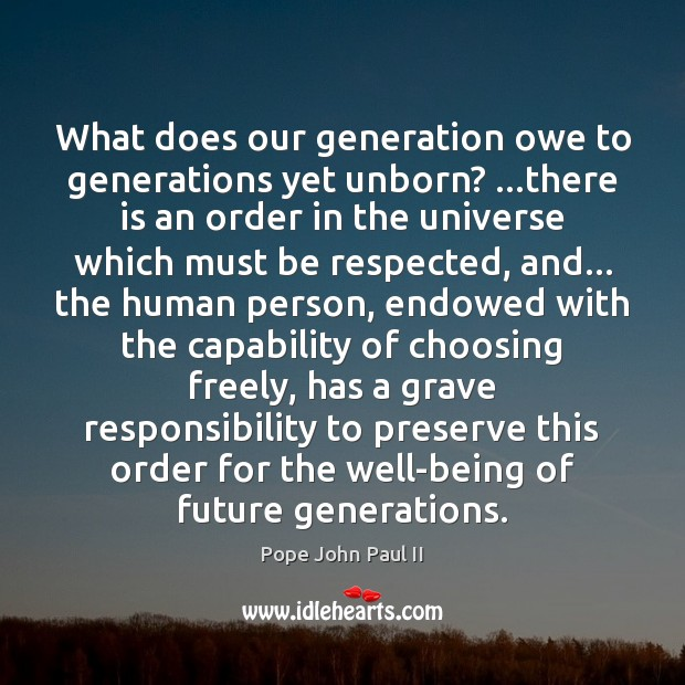 What does our generation owe to generations yet unborn? …there is an Pope John Paul II Picture Quote