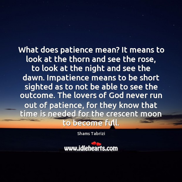 What does patience mean? It means to look at the thorn and