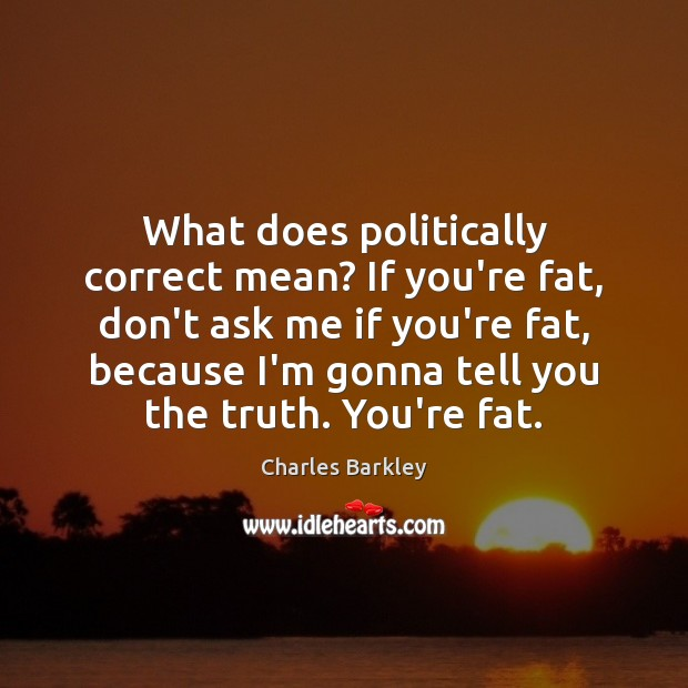 What does politically correct mean? If you're fat, don't ask me if Charles Barkley Picture Quote