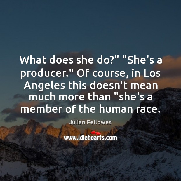 """What does she do?"""" """"She's a producer."""" Of course, in Los Angeles Image"""
