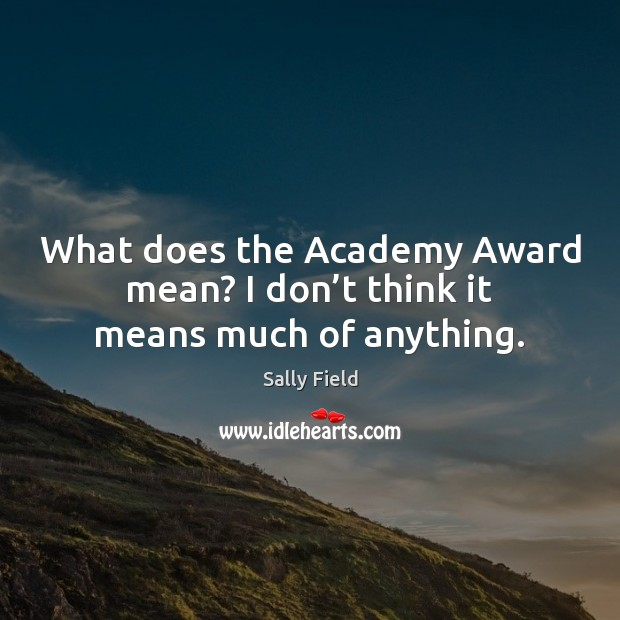 Image, What does the Academy Award mean? I don't think it means much of anything.