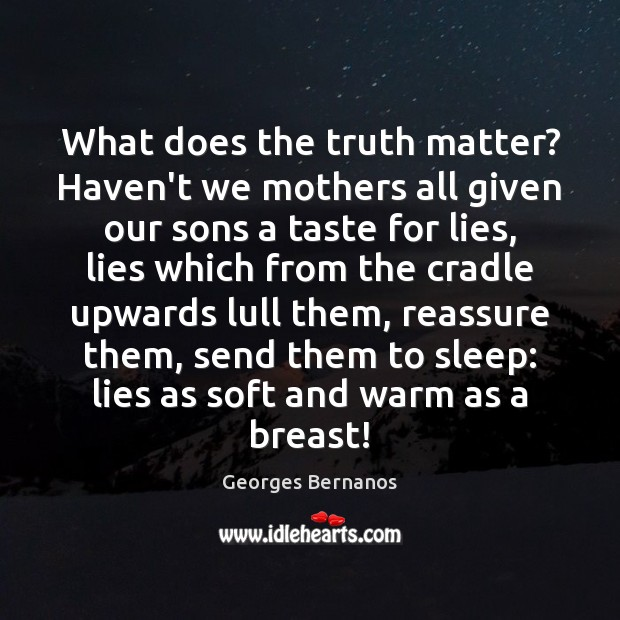 What does the truth matter? Haven't we mothers all given our sons Georges Bernanos Picture Quote