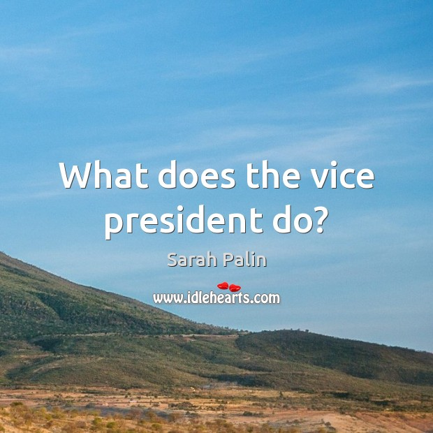 What does the vice president do? Sarah Palin Picture Quote