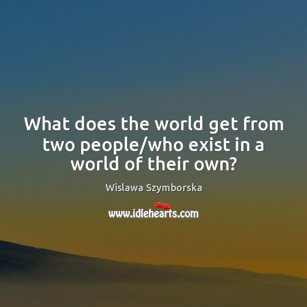 What does the world get from two people/who exist in a world of their own? Wislawa Szymborska Picture Quote