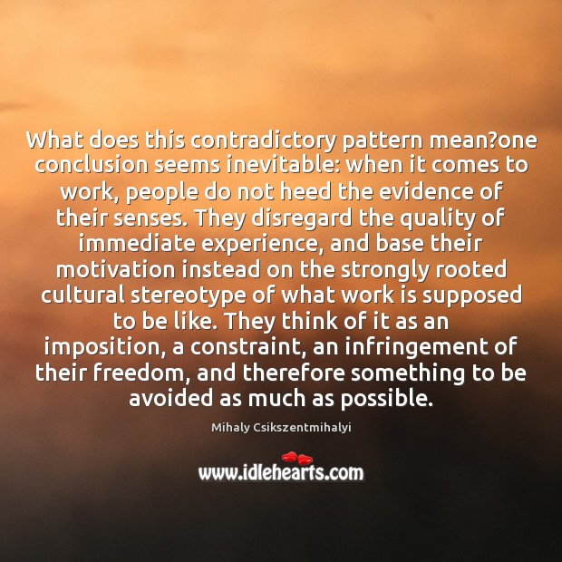 What does this contradictory pattern mean?one conclusion seems inevitable: when it Mihaly Csikszentmihalyi Picture Quote