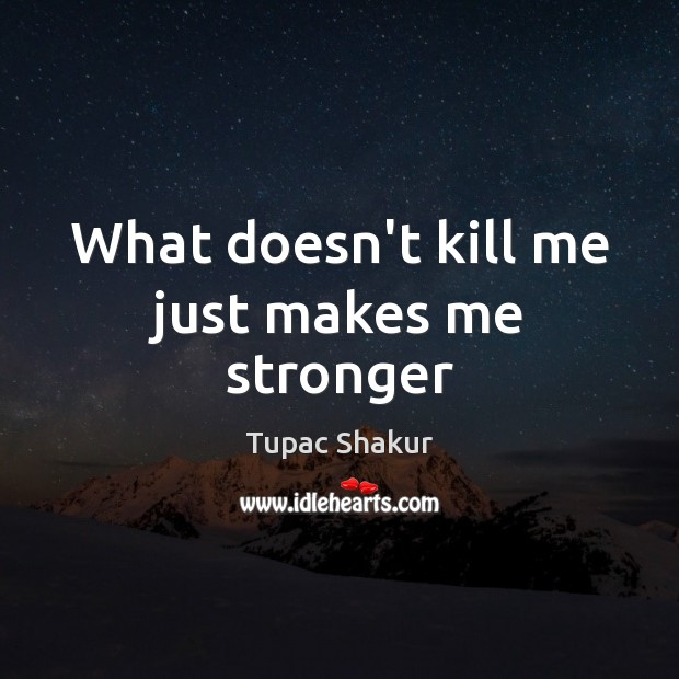 What doesn't kill me just makes me stronger Image